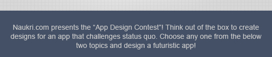 Naukri.com presents the APP Design CONTEST! Think out of the box to create designs for an app that challenges status quo. Choose any one from the below two topics and develop a futuristic app!